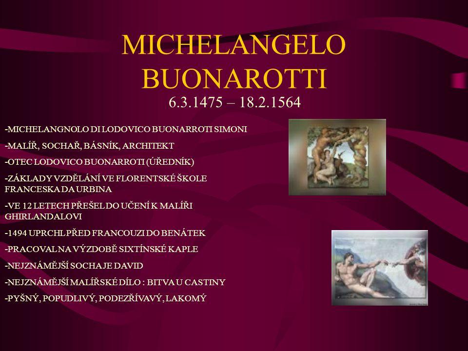 MICHELANGELO BUONAROTTI 6.3.1475 – 18.2.1564 -MICHELANGNOLO DI LODOVICO BUONARROTI SIMONI -MALÍŘ, SOCHAŘ, BÁSNÍK, ARCHITEKT -OTEC LODOVICO BUONARROTI (ÚŘEDNÍK) -ZÁKLADY VZDĚLÁNÍ VE FLORENTSKÉ ŠKOLE FRANCESKA DA URBINA -VE 12 LETECH PŘEŠEL DO UČENÍ K MALÍŘI GHIRLANDALOVI -1494 UPRCHL PŘED FRANCOUZI DO BENÁTEK -PRACOVAL NA VÝZDOBĚ SIXTÍNSKÉ KAPLE -NEJZNÁMĚJŠÍ SOCHA JE DAVID -NEJZNÁMĚJŠÍ MALÍŘSKÉ DÍLO : BITVA U CASTINY -PYŠNÝ, POPUDLIVÝ, PODEZŘÍVAVÝ, LAKOMÝ