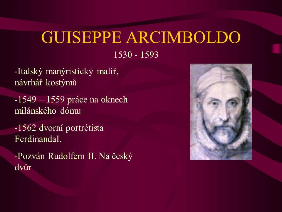 GUISEPPE ARCIMBOLDO 1530 - 1593 -Italský manýristický malíř, návrhář kostýmů -1549 – 1559 práce na oknech milánského dómu -1562 dvorní portrétista FerdinandaI.