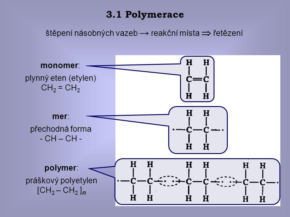 5 3.1 Polymerace štěpení násobných vazeb → reakční místa  řetězení monomer: plynný eten (etylen) CH 2 = CH 2 mer: přechodná forma - CH – CH - polymer