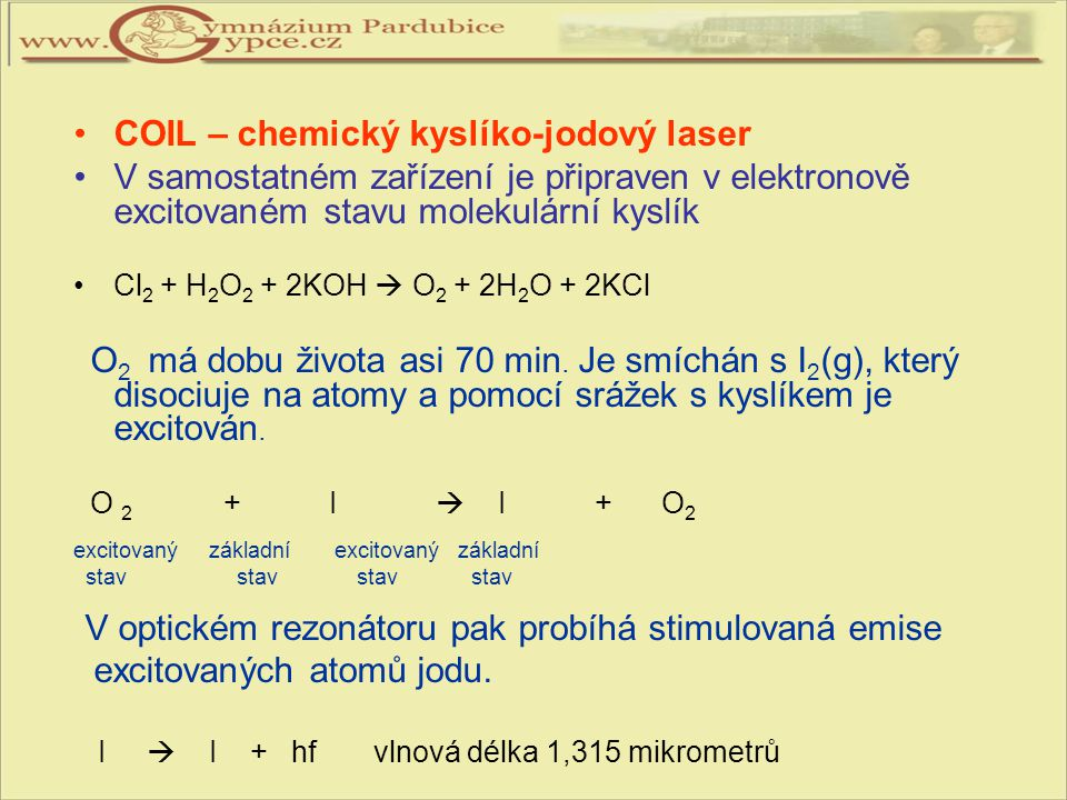 COIL – chemický kyslíko-jodový laser V samostatném zařízení je připraven v elektronově excitovaném stavu molekulární kyslík Cl 2 + H 2 O 2 + 2KOH  O
