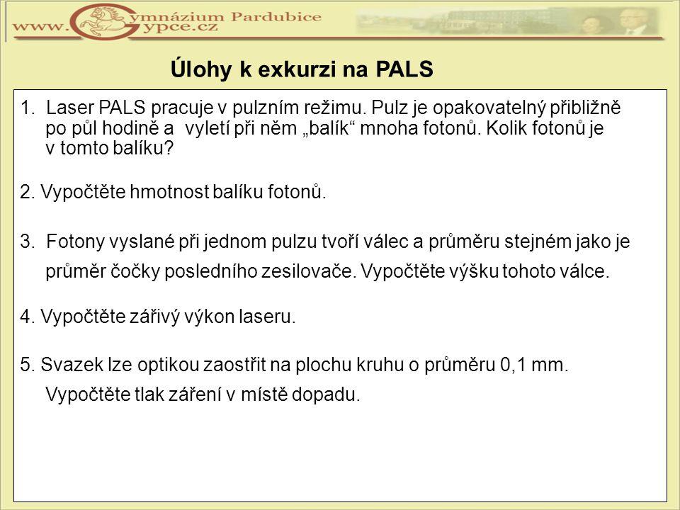 """Úlohy k exkurzi na PALS 1. Laser PALS pracuje v pulzním režimu. Pulz je opakovatelný přibližně po půl hodině a vyletí při něm """"balík"""" mnoha fotonů. Ko"""