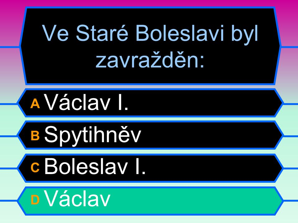 Ve Staré Boleslavi byl zavražděn: A Václav I. B Spytihněv C Boleslav I. D Václav