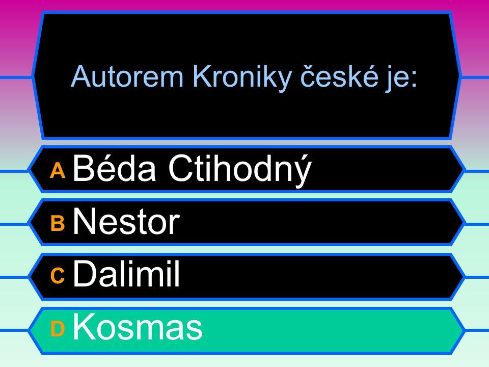 Autorem Kroniky české je: A Béda Ctihodný B Nestor C Dalimil D Kosmas