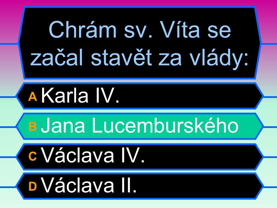 Chrám sv. Víta se začal stavět za vlády: A Karla IV. B Jana Lucemburského C Václava IV. D Václava II.