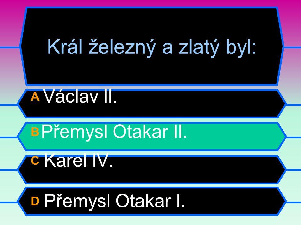 Král železný a zlatý byl: A Václav II. B Přemysl Otakar II. C Karel IV. D Přemysl Otakar I.