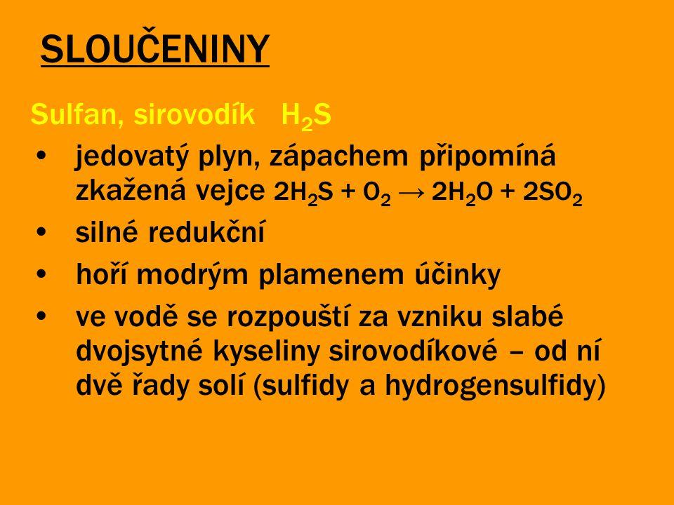 SLOUČENINY Sulfan, sirovodík H 2 S jedovatý plyn, zápachem připomíná zkažená vejce 2H 2 S + O 2 → 2H 2 O + 2SO 2 silné redukční hoří modrým plamenem ú