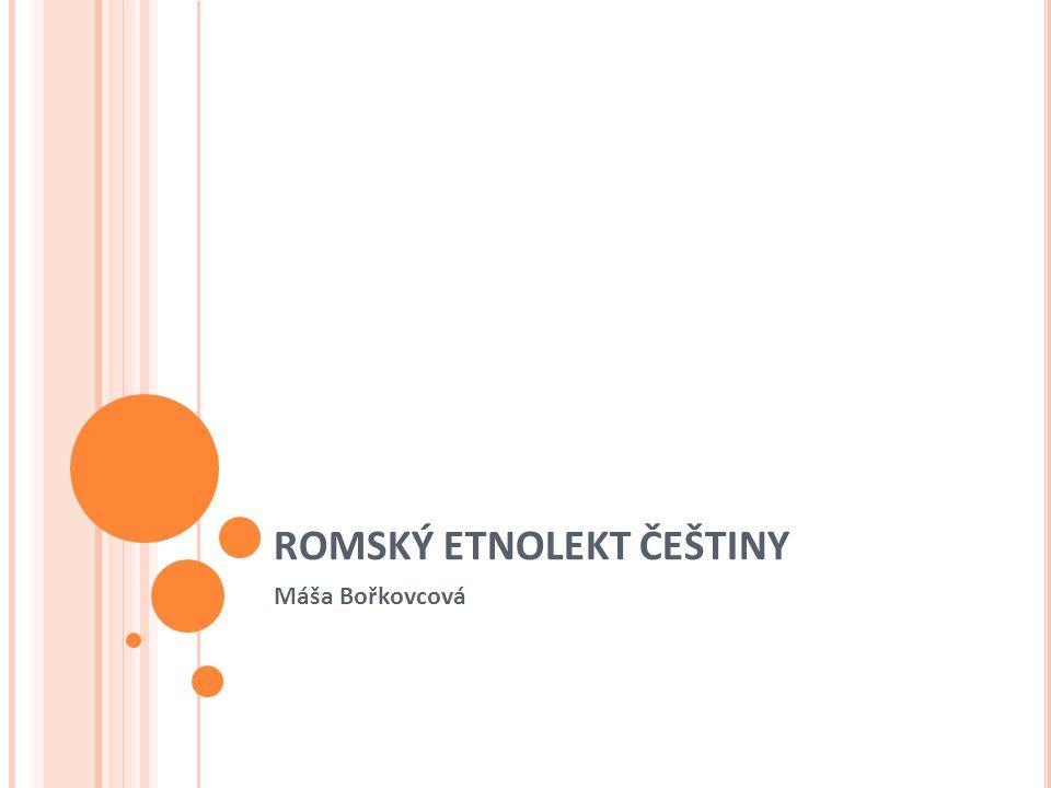 ROMSKÝ ETNOLEKT ČEŠTINY Produkt neukončeného procesu jazykové směny Počátek se váže k příchodu slovenských Romů do českých zemí po 2WW Původními jazyky jsou romština a slovenština (Mnohé prvky jsou shodné i s olašským romským etnolektem češtiny.)