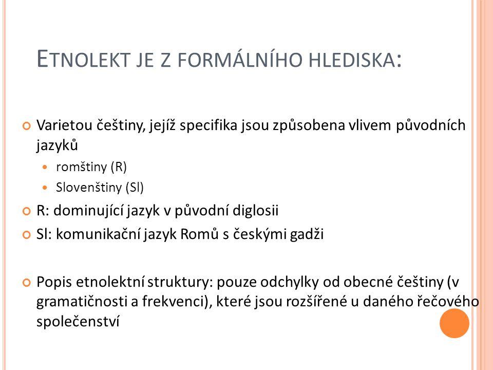 E TNOLEKT JE Z FORMÁLNÍHO HLEDISKA : Varietou češtiny, jejíž specifika jsou způsobena vlivem původních jazyků romštiny (R) Slovenštiny (Sl) R: dominující jazyk v původní diglosii Sl: komunikační jazyk Romů s českými gadži Popis etnolektní struktury: pouze odchylky od obecné češtiny (v gramatičnosti a frekvenci), které jsou rozšířené u daného řečového společenství