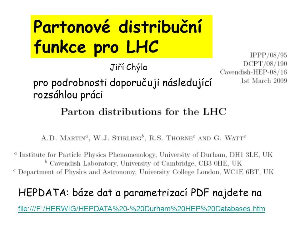 Partonové distribuční funkce pro LHC pro podrobnosti doporučuji následující rozsáhlou práci file:///F:/HERWIG/HEPDATA%20-%20Durham%20HEP%20Databases.htm HEPDATA: báze dat a parametrizací PDF najdete na Jiří Chýla