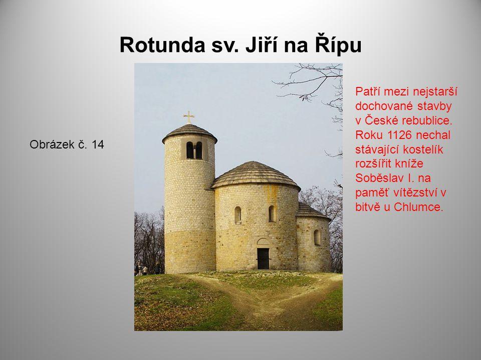 Rotunda sv. Jiří na Řípu Obrázek č. 14 Patří mezi nejstarší dochované stavby v České rebublice. Roku 1126 nechal stávající kostelík rozšířit kníže Sob
