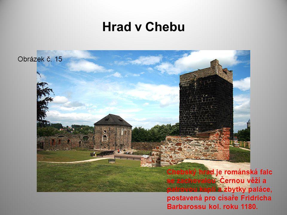 Hrad v Chebu Obrázek č. 15 Chebský hrad je románská falc se zachovalou Černou věží a patrovou kaplí a zbytky paláce, postavená pro císaře Fridricha Ba