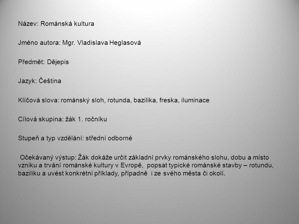 Název: Románská kultura Jméno autora: Mgr. Vladislava Heglasová Předmět: Dějepis Jazyk: Čeština Klíčová slova: románský sloh, rotunda, bazilika, fresk