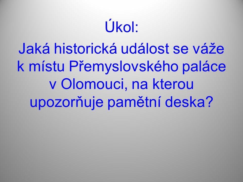 Úkol: Jaká historická událost se váže k místu Přemyslovského paláce v Olomouci, na kterou upozorňuje pamětní deska?