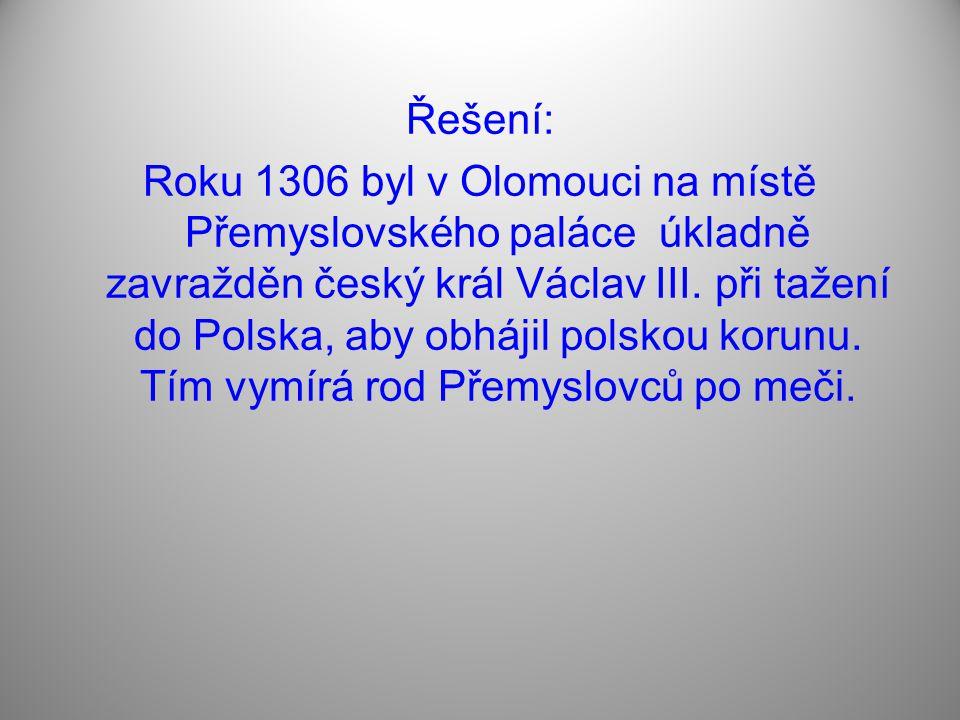 Řešení: Roku 1306 byl v Olomouci na místě Přemyslovského paláce úkladně zavražděn český král Václav III. při tažení do Polska, aby obhájil polskou kor
