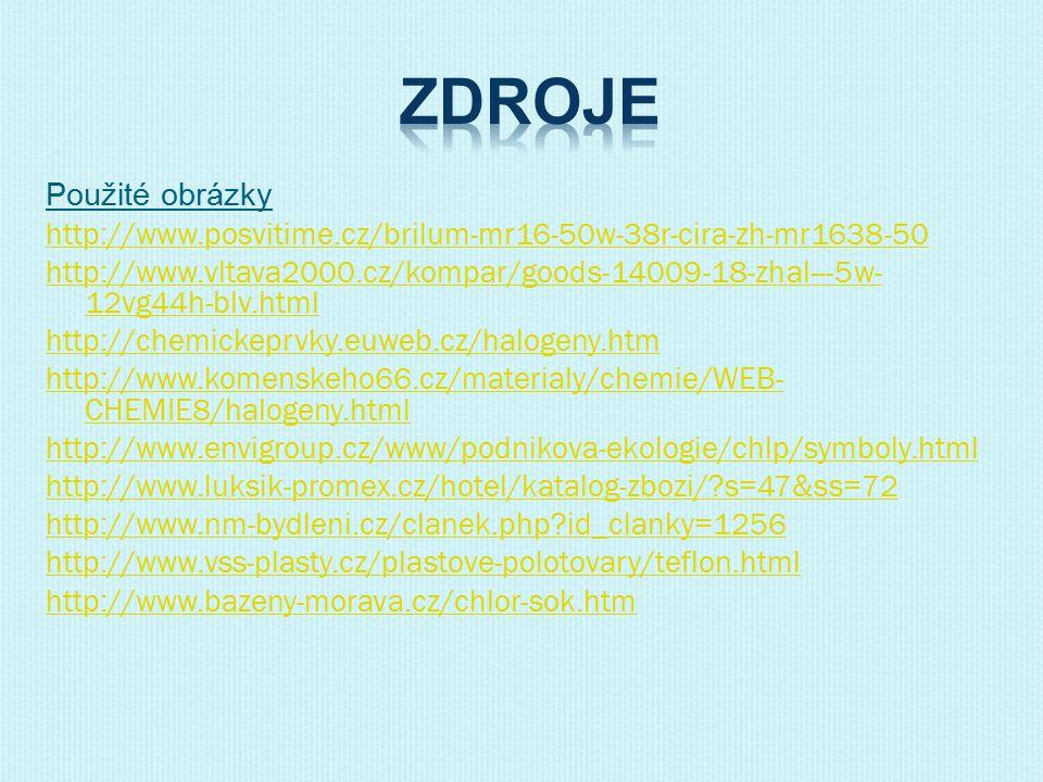 Použité obrázky http://www.posvitime.cz/brilum-mr16-50w-38r-cira-zh-mr1638-50 http://www.vltava2000.cz/kompar/goods-14009-18-zhal---5w- 12vg44h-blv.html http://chemickeprvky.euweb.cz/halogeny.htm http://www.komenskeho66.cz/materialy/chemie/WEB- CHEMIE8/halogeny.html http://www.envigroup.cz/www/podnikova-ekologie/chlp/symboly.html http://www.luksik-promex.cz/hotel/katalog-zbozi/?s=47&ss=72 http://www.nm-bydleni.cz/clanek.php?id_clanky=1256 http://www.vss-plasty.cz/plastove-polotovary/teflon.html http://www.bazeny-morava.cz/chlor-sok.htm