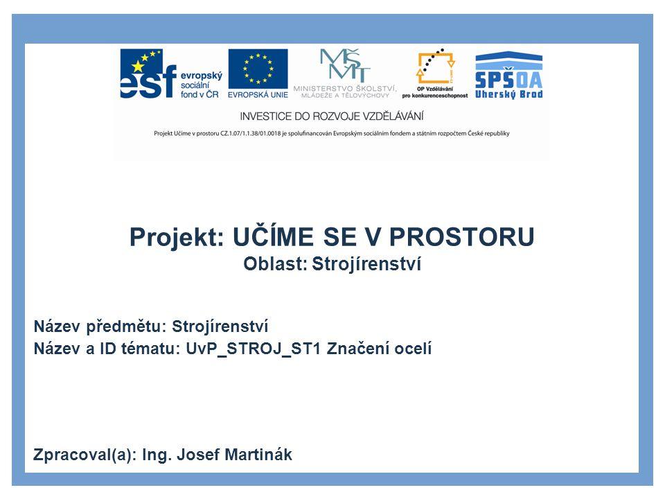 Projekt: UČÍME SE V PROSTORU Oblast: Strojírenství Název předmětu: Strojírenství Název a ID tématu: UvP_STROJ_ST1 Značení ocelí Zpracoval(a): Ing.