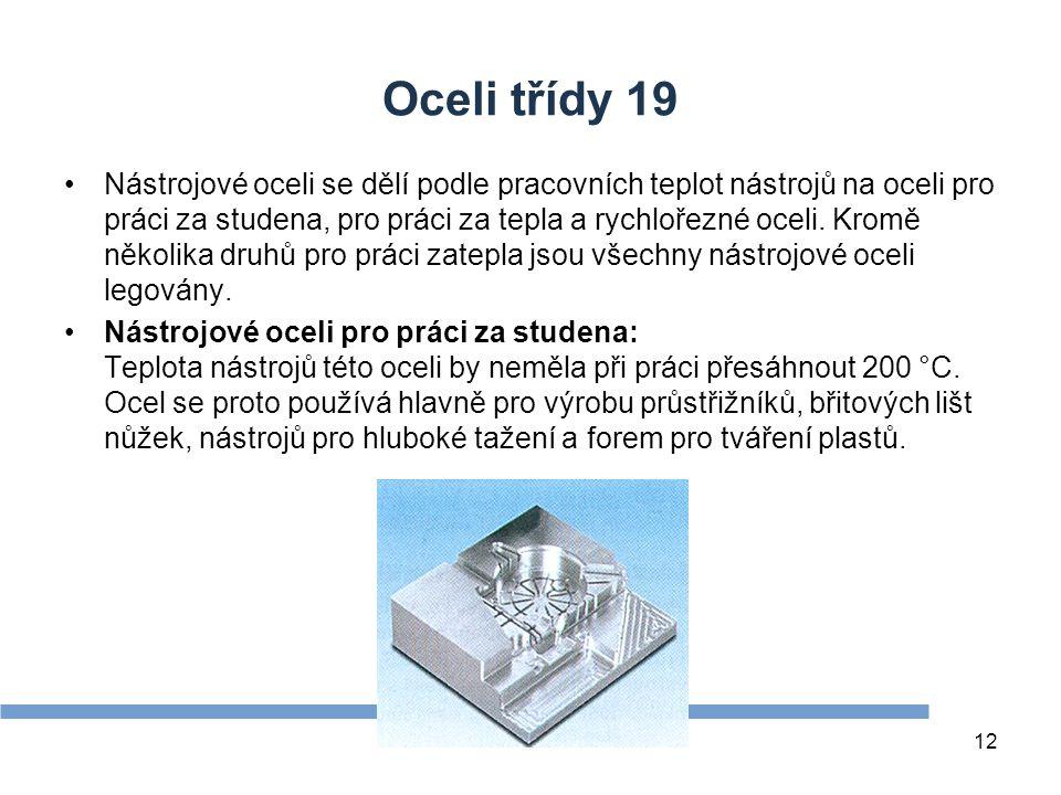 Oceli třídy 19 Nástrojové oceli se dělí podle pracovních teplot nástrojů na oceli pro práci za studena, pro práci za tepla a rychlořezné oceli.