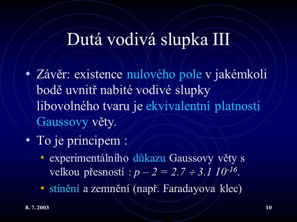 8. 7. 200310 Dutá vodivá slupka III Závěr: existence nulového pole v jakémkoli bodě uvnitř nabité vodivé slupky libovolného tvaru je ekvivalentní plat