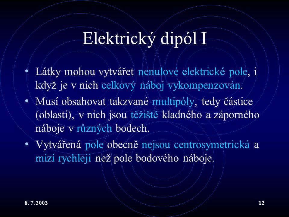 8. 7. 200312 Elektrický dipól I Látky mohou vytvářet nenulové elektrické pole, i když je v nich celkový náboj vykompenzován. Musí obsahovat takzvané m