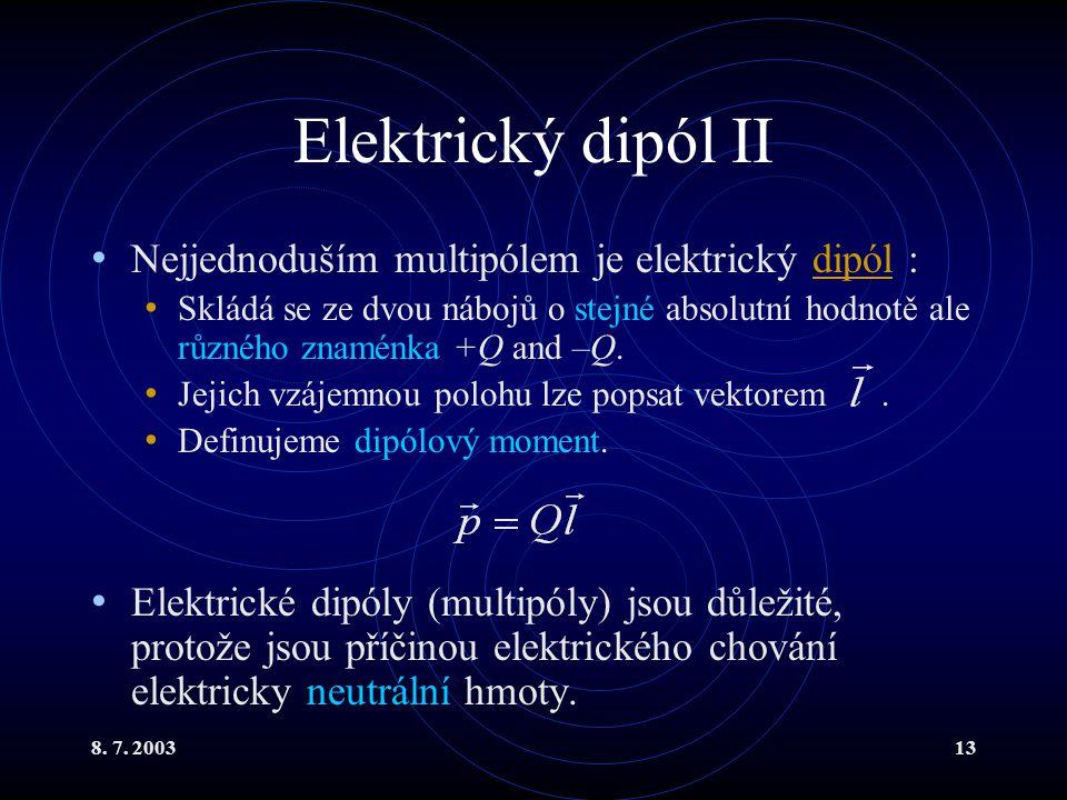 8. 7. 200313 Elektrický dipól II Nejjednoduším multipólem je elektrický dipól :dipól Skládá se ze dvou nábojů o stejné absolutní hodnotě ale různého z