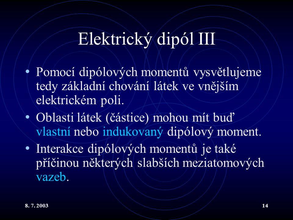 8. 7. 200314 Elektrický dipól III Pomocí dipólových momentů vysvětlujeme tedy základní chování látek ve vnějším elektrickém poli. Oblasti látek (části