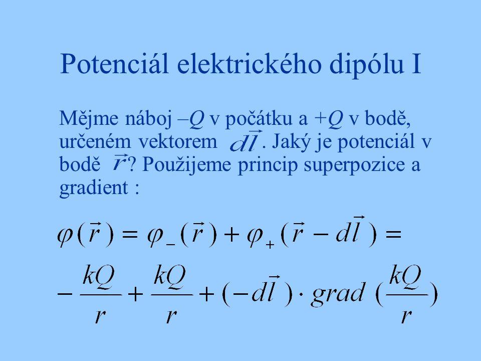 Potenciál elektrického dipólu I Mějme náboj –Q v počátku a +Q v bodě, určeném vektorem. Jaký je potenciál v bodě ? Použijeme princip superpozice a gra