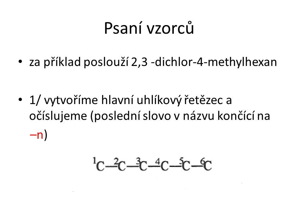 Psaní vzorců za příklad poslouží 2,3 -dichlor-4-methylhexan 1/ vytvoříme hlavní uhlíkový řetězec a očíslujeme (poslední slovo v názvu končící na –n)