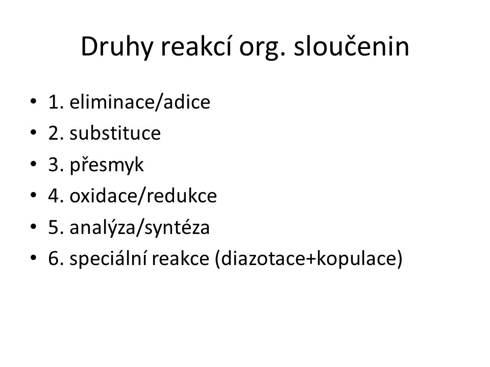 Druhy reakcí org. sloučenin 1. eliminace/adice 2. substituce 3. přesmyk 4. oxidace/redukce 5. analýza/syntéza 6. speciální reakce (diazotace+kopulace)