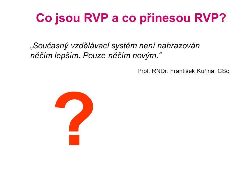 """Co jsou RVP a co přinesou RVP? """"Současný vzdělávací systém není nahrazován něčím lepším. Pouze něčím novým."""" Prof. RNDr. František Kuřina, CSc. ?"""