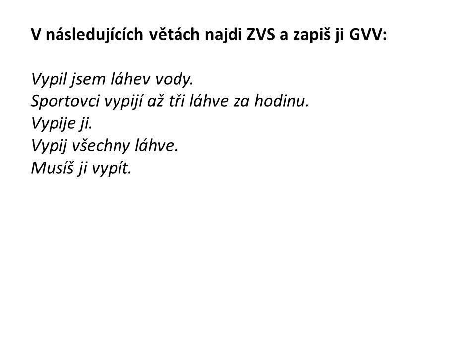 V následujících větách najdi ZVS a zapiš ji GVV: Vypil jsem láhev vody. Sportovci vypijí až tři láhve za hodinu. Vypije ji. Vypij všechny láhve. Musíš
