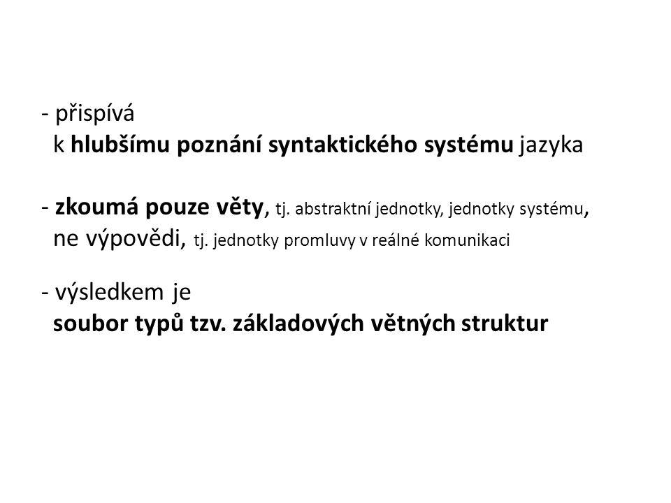 - přispívá k hlubšímu poznání syntaktického systému jazyka - zkoumá pouze věty, tj. abstraktní jednotky, jednotky systému, ne výpovědi, tj. jednotky p