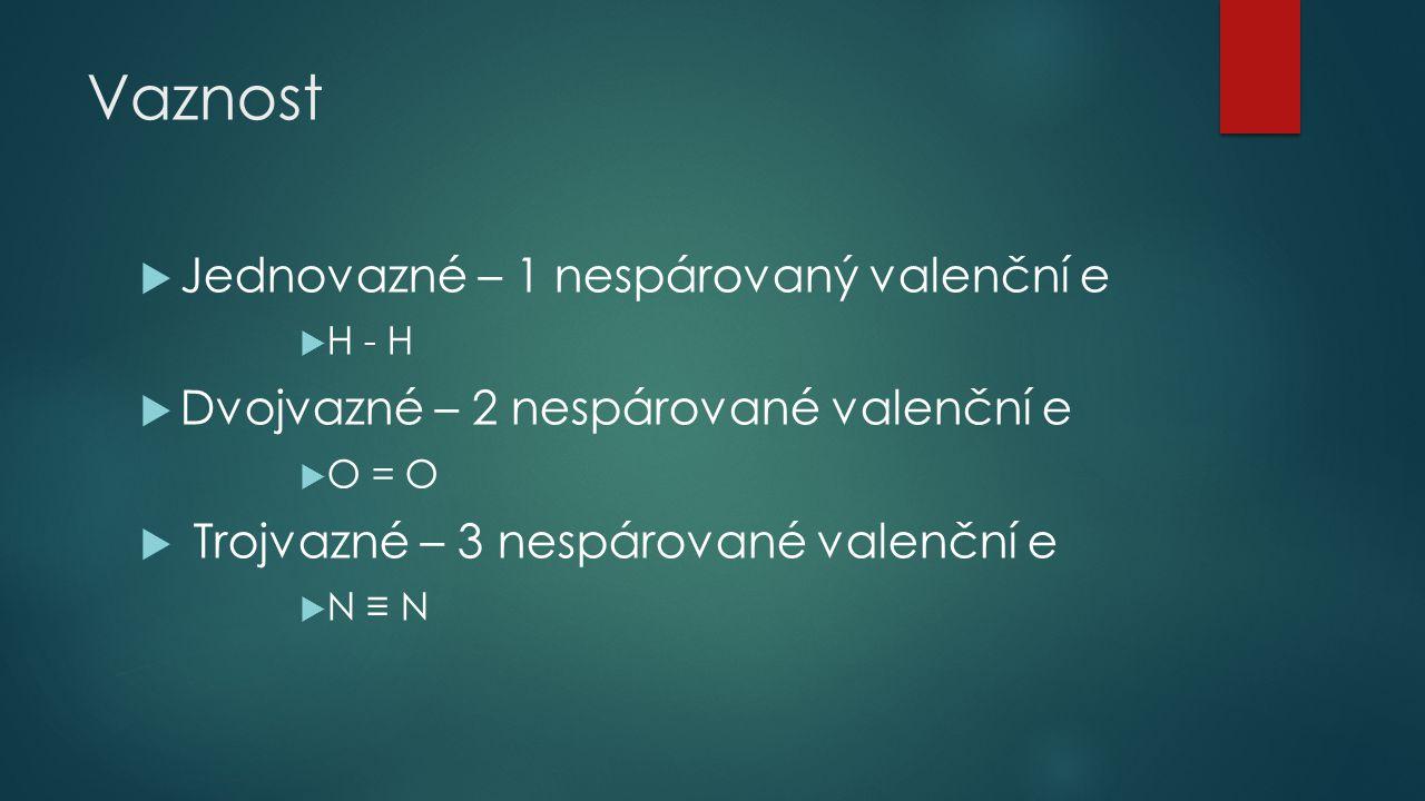 Vaznost  Jednovazné – 1 nespárovaný valenční e  H - H  Dvojvazné – 2 nespárované valenční e  O = O  Trojvazné – 3 nespárované valenční e  N ≡ N