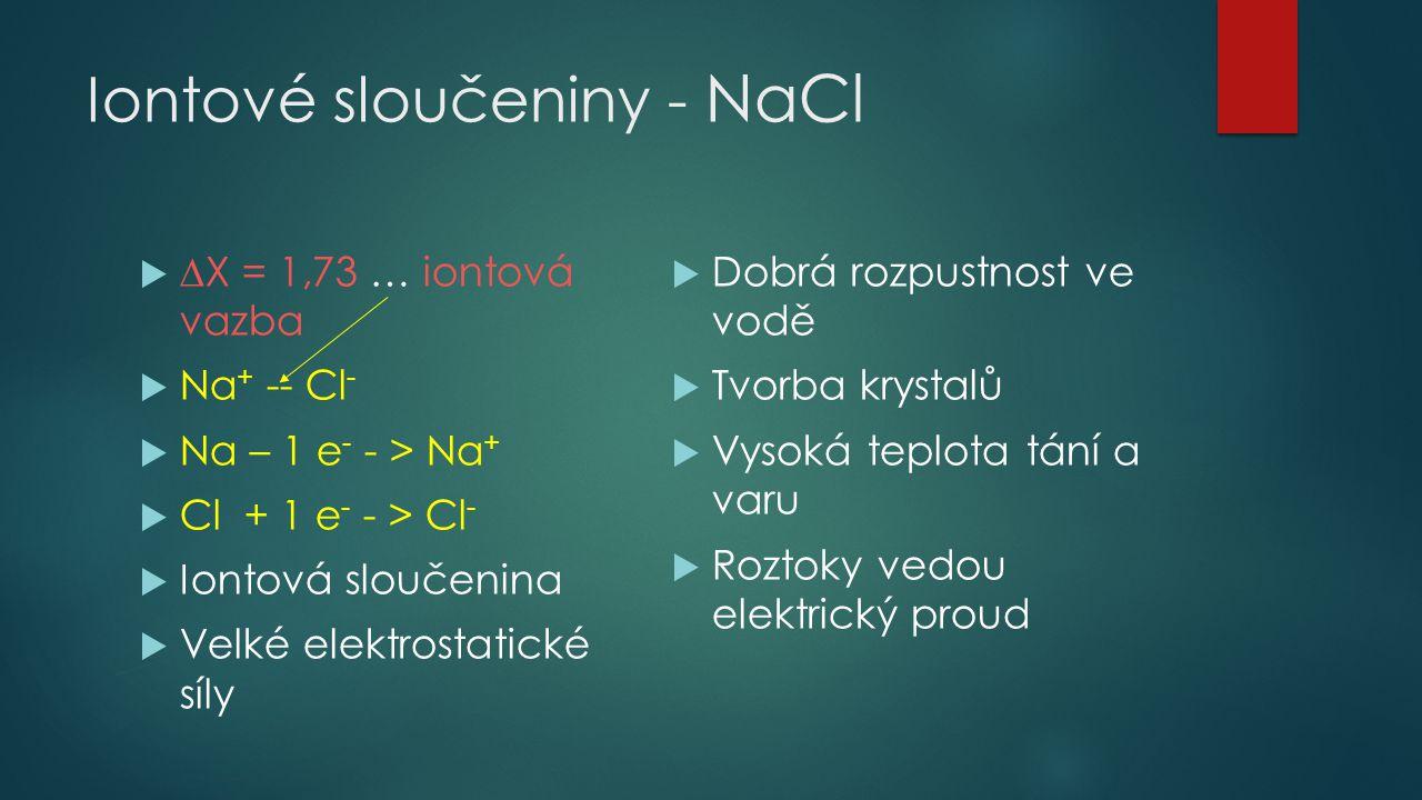 Iontové sloučeniny - NaCl   X = 1,73 … iontová vazba  Na + -- Cl -  Na – 1 e - - > Na +  Cl + 1 e - - > Cl -  Iontová sloučenina  Velké elektrostatické síly  Dobrá rozpustnost ve vodě  Tvorba krystalů  Vysoká teplota tání a varu  Roztoky vedou elektrický proud
