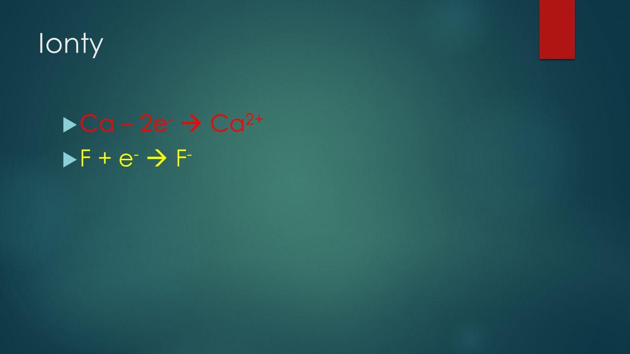 Ionty  Ca – 2e -  Ca 2+  F + e -  F -