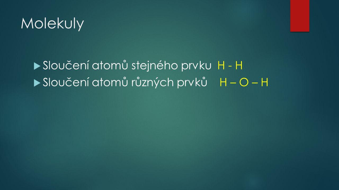 Molekuly  Sloučení atomů stejného prvku H - H  Sloučení atomů různých prvků H – O – H