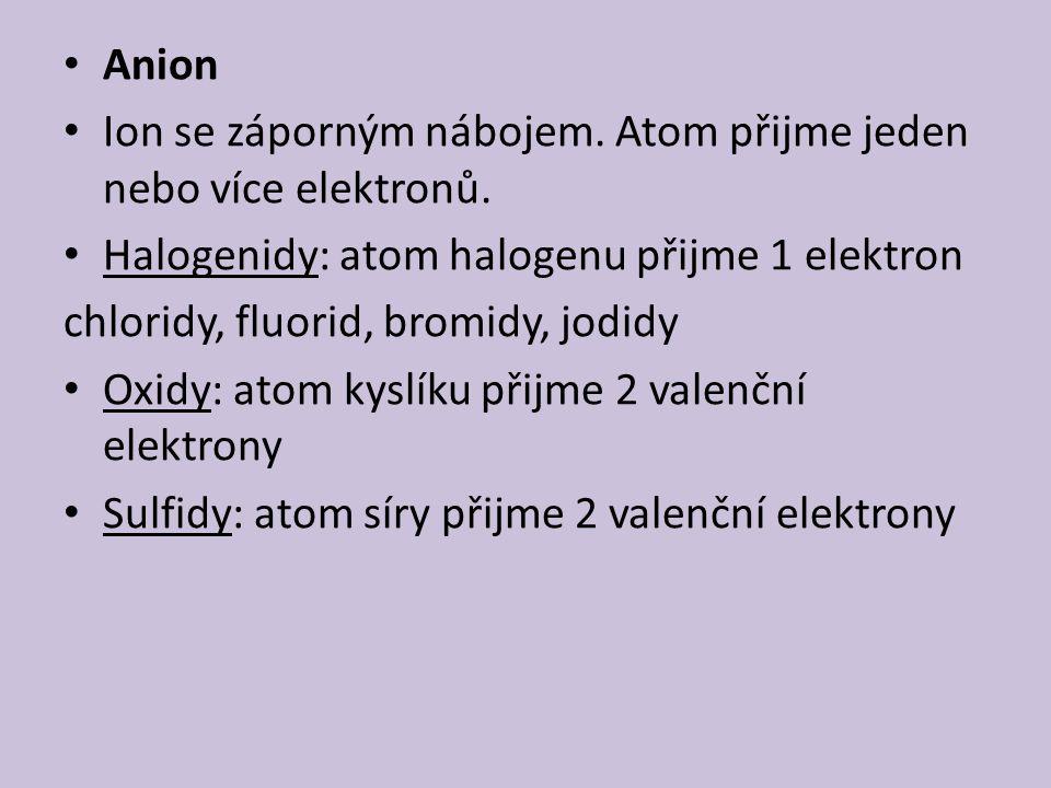 Anion Ion se záporným nábojem. Atom přijme jeden nebo více elektronů. Halogenidy: atom halogenu přijme 1 elektron chloridy, fluorid, bromidy, jodidy O