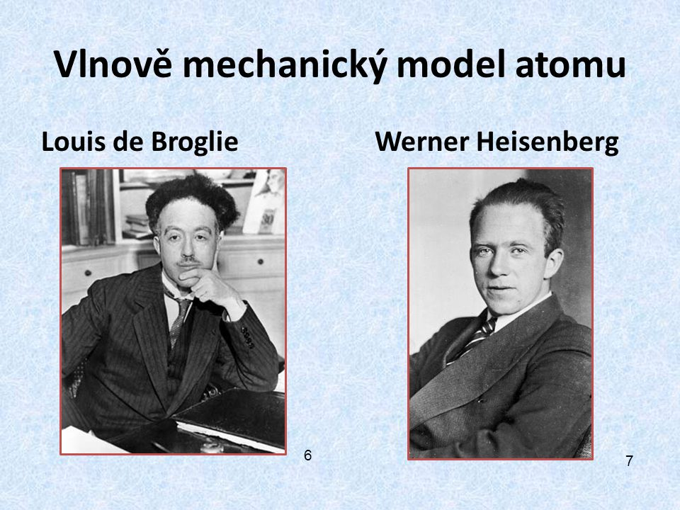Vlnově mechanický model atomu Louis de Broglie Werner Heisenberg 6 7