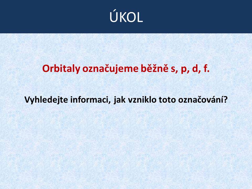 Orbitaly označujeme běžně s, p, d, f. Vyhledejte informaci, jak vzniklo toto označování? ÚKOL