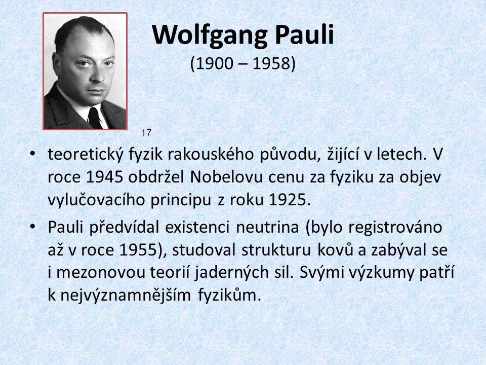 Wolfgang Pauli (1900 – 1958) teoretický fyzik rakouského původu, žijící v letech. V roce 1945 obdržel Nobelovu cenu za fyziku za objev vylučovacího pr