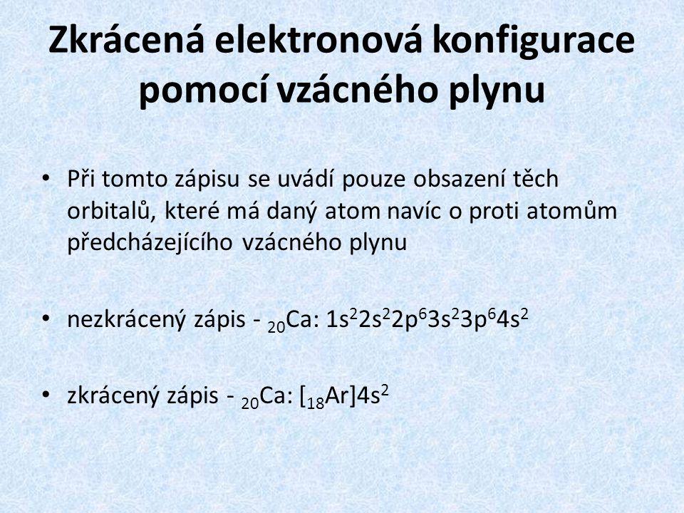 Zkrácená elektronová konfigurace pomocí vzácného plynu Při tomto zápisu se uvádí pouze obsazení těch orbitalů, které má daný atom navíc o proti atomům