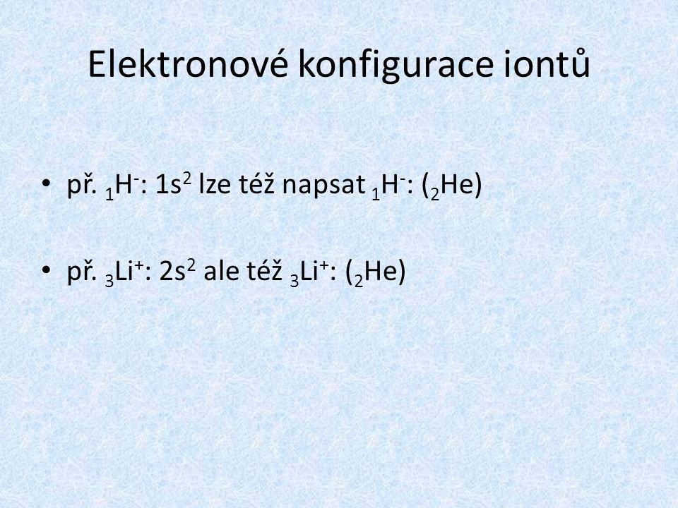 Elektronové konfigurace iontů př. 1 H - : 1s 2 lze též napsat 1 H - : ( 2 He) př. 3 Li + : 2s 2 ale též 3 Li + : ( 2 He)