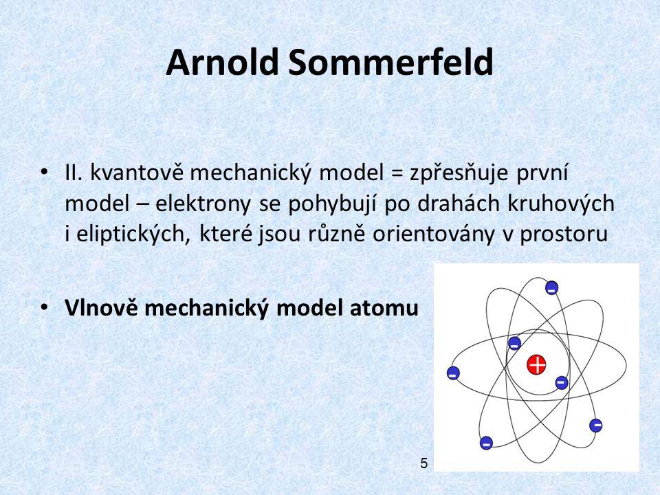 Arnold Sommerfeld II. kvantově mechanický model = zpřesňuje první model – elektrony se pohybují po drahách kruhových i eliptických, které jsou různě o