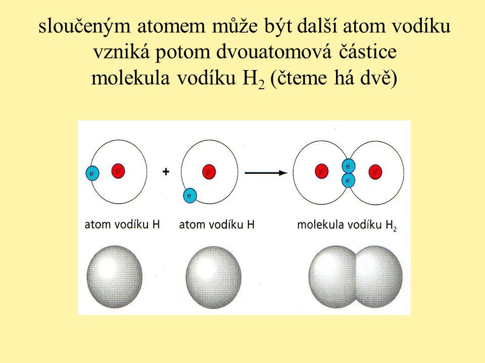 sloučeným atomem může být další atom vodíku vzniká potom dvouatomová částice molekula vodíku H 2 (čteme há dvě)