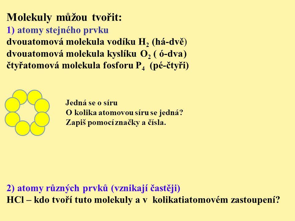 Molekuly můžou tvořit: 1) atomy stejného prvku dvouatomová molekula vodíku H 2 (há-dvě) dvouatomová molekula kyslíku O 2 ( ó-dva) čtyřatomová molekula