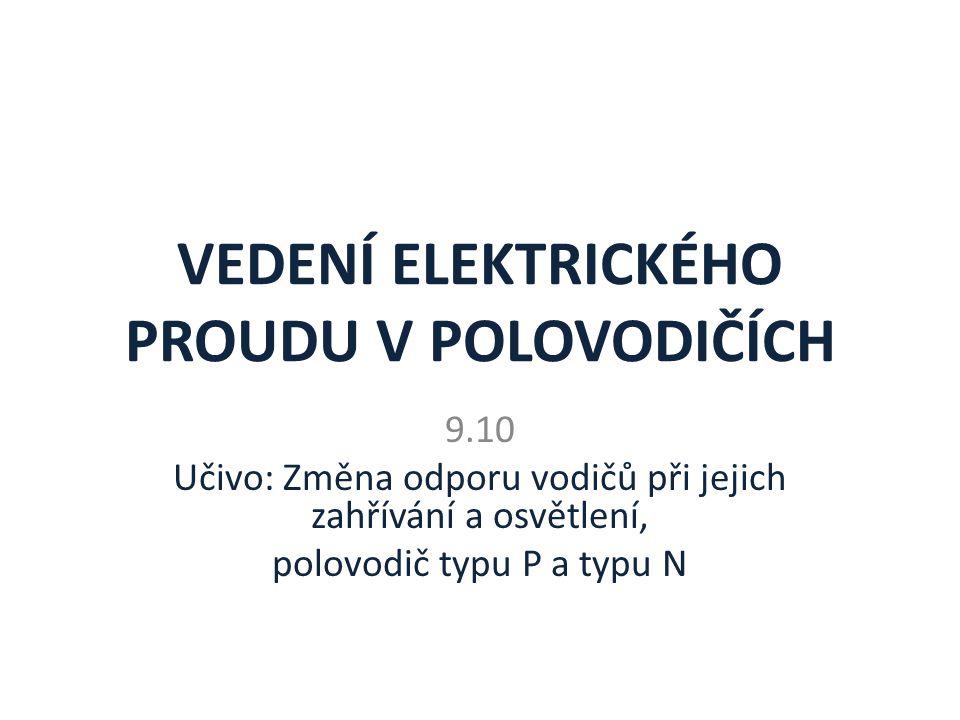VEDENÍ ELEKTRICKÉHO PROUDU V POLOVODIČÍCH 9.10 Učivo: Změna odporu vodičů při jejich zahřívání a osvětlení, polovodič typu P a typu N