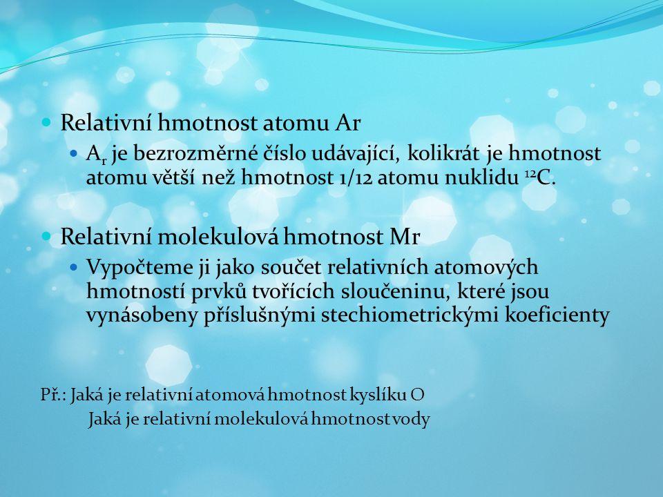 Relativní hmotnost atomu Ar A r je bezrozměrné číslo udávající, kolikrát je hmotnost atomu větší než hmotnost 1/12 atomu nuklidu 12 C. Relativní molek