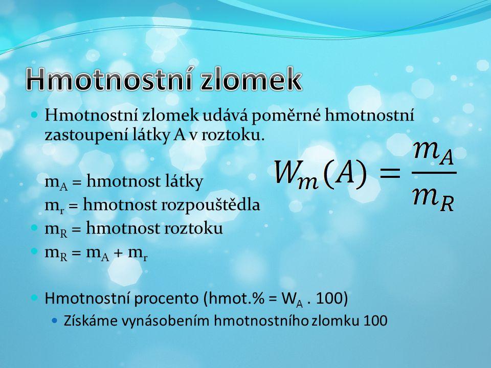 Hmotnostní zlomek udává poměrné hmotnostní zastoupení látky A v roztoku. m A = hmotnost látky m r = hmotnost rozpouštědla m R = hmotnost roztoku m R =