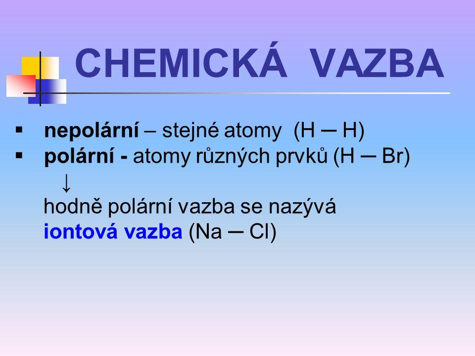  nepolární – stejné atomy (H ─ H)  polární - atomy různých prvků (H ─ Br) ↓ hodně polární vazba se nazývá iontová vazba (Na ─ Cl) CHEMICKÁ VAZBA
