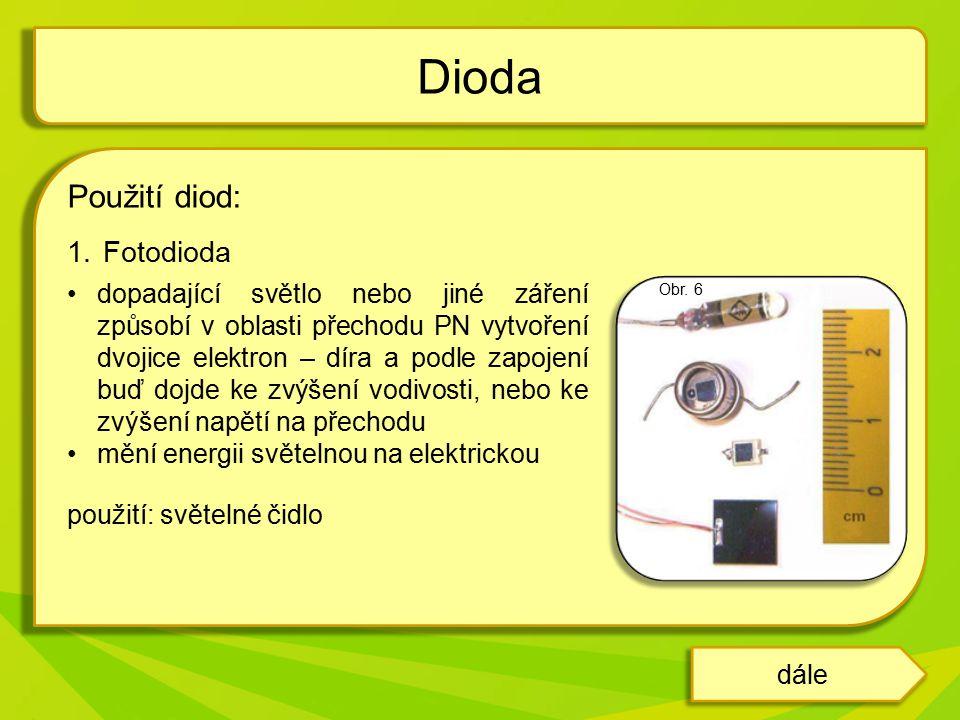 Použití diod: 1.Fotodioda dopadající světlo nebo jiné záření způsobí v oblasti přechodu PN vytvoření dvojice elektron – díra a podle zapojení buď dojde ke zvýšení vodivosti, nebo ke zvýšení napětí na přechodu mění energii světelnou na elektrickou použití: světelné čidlo Dioda Obr.