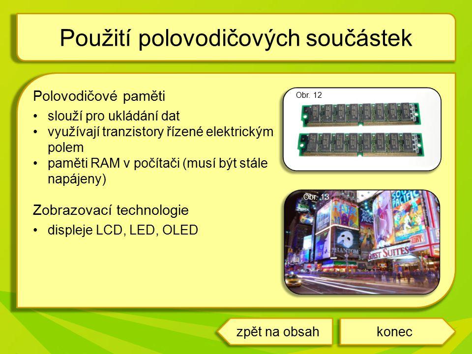 Polovodičové paměti slouží pro ukládání dat využívají tranzistory řízené elektrickým polem paměti RAM v počítači (musí být stále napájeny) Zobrazovací technologie displeje LCD, LED, OLED Použití polovodičových součástek koneczpět na obsah Obr.